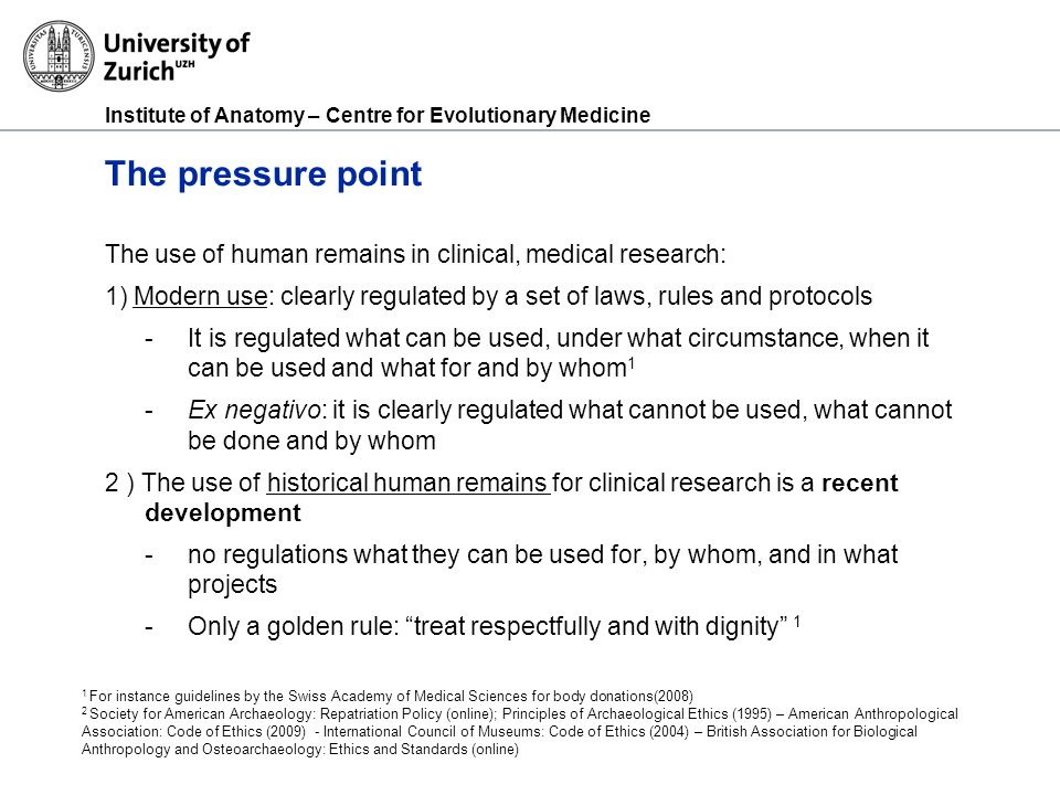 Institute of Anatomy – Centre for Evolutionary Medicine The pressure point The use of human remains in clinical, medical research: 1) Modern use: clea