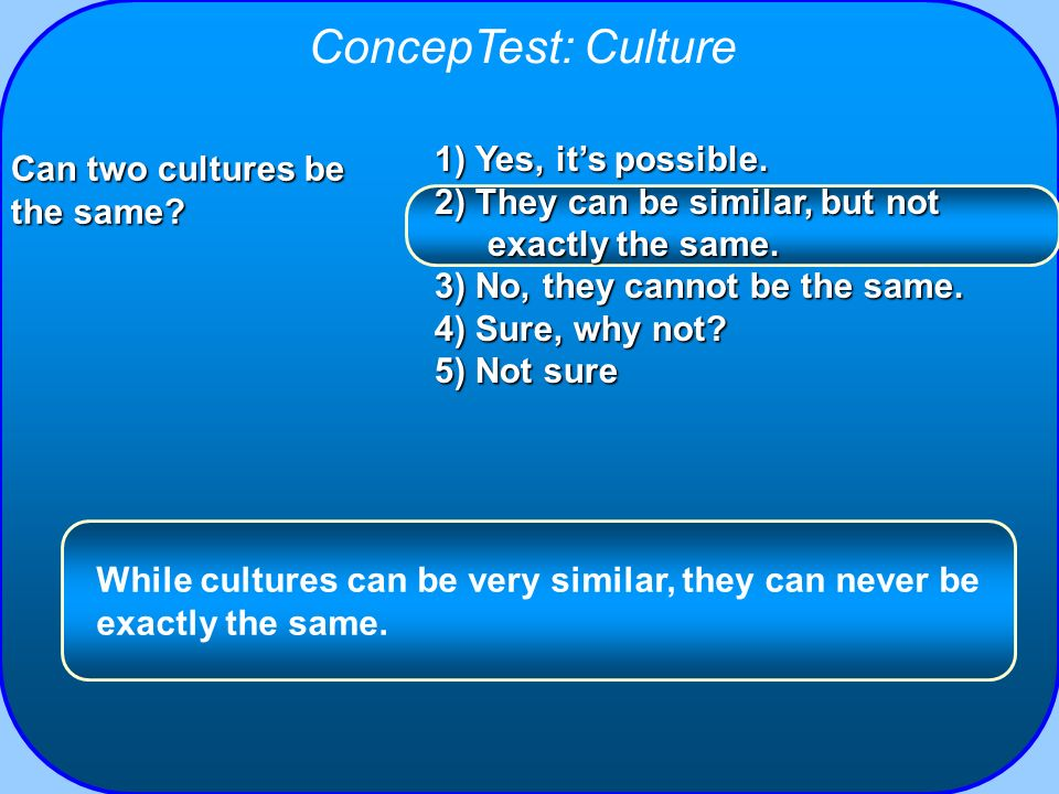 ConcepTest: Culture 1) Yes, its possible. 2) They can be similar, but not exactly the same. 3) No, they cannot be the same. 4) Sure, why not? 5) Not s