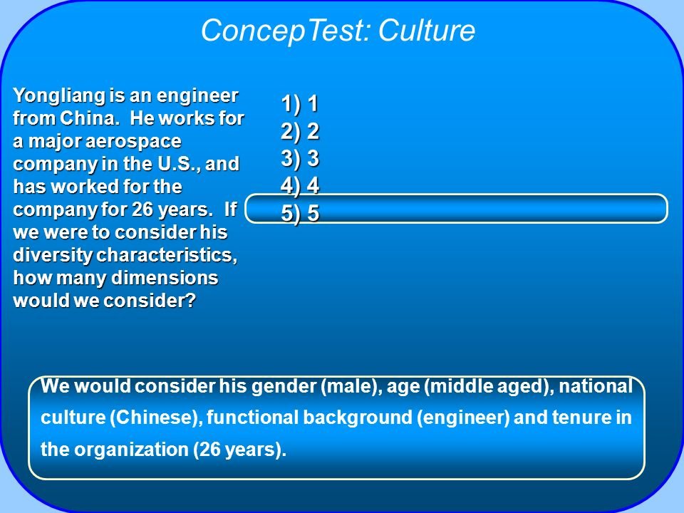 ConcepTest: Culture 1) 1 2) 2 3) 3 4) 4 5) 5 Yongliang is an engineer from China. He works for a major aerospace company in the U.S., and has worked f