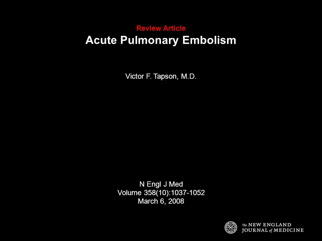 Review Article Acute Pulmonary Embolism Victor F. Tapson, M.D. N Engl J Med Volume 358(10):1037-1052 March 6, 2008