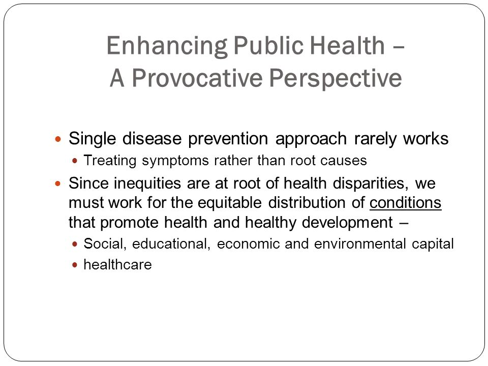 Enhancing Public Health – A Provocative Perspective Single disease prevention approach rarely works Treating symptoms rather than root causes Since in