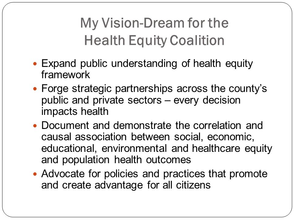 My Vision-Dream for the Health Equity Coalition Expand public understanding of health equity framework Forge strategic partnerships across the countys