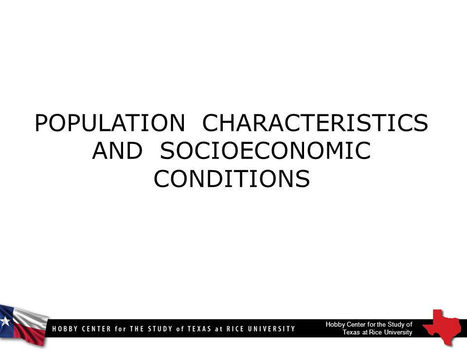 POPULATION CHARACTERISTICS AND SOCIOECONOMIC CONDITIONS Hobby Center for the Study of Texas at Rice University