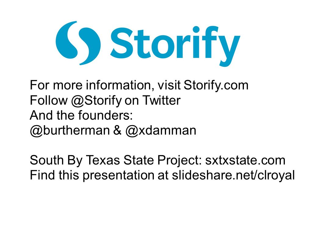 For more information, visit Storify.com Follow @Storify on Twitter And the founders: @burtherman & @xdamman South By Texas State Project: sxtxstate.com Find this presentation at slideshare.net/clroyal