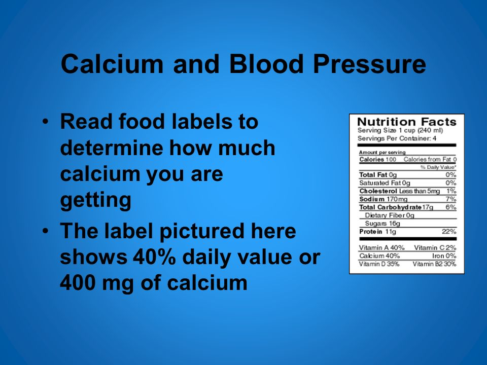 Calcium and Blood Pressure Read food labels to determine how much calcium you are getting The label pictured here shows 40% daily value or 400 mg of c