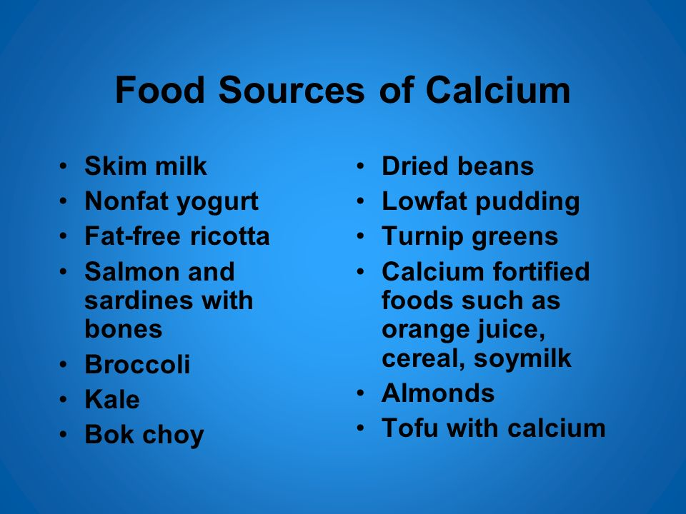 Food Sources of Calcium Skim milk Nonfat yogurt Fat-free ricotta Salmon and sardines with bones Broccoli Kale Bok choy Dried beans Lowfat pudding Turn