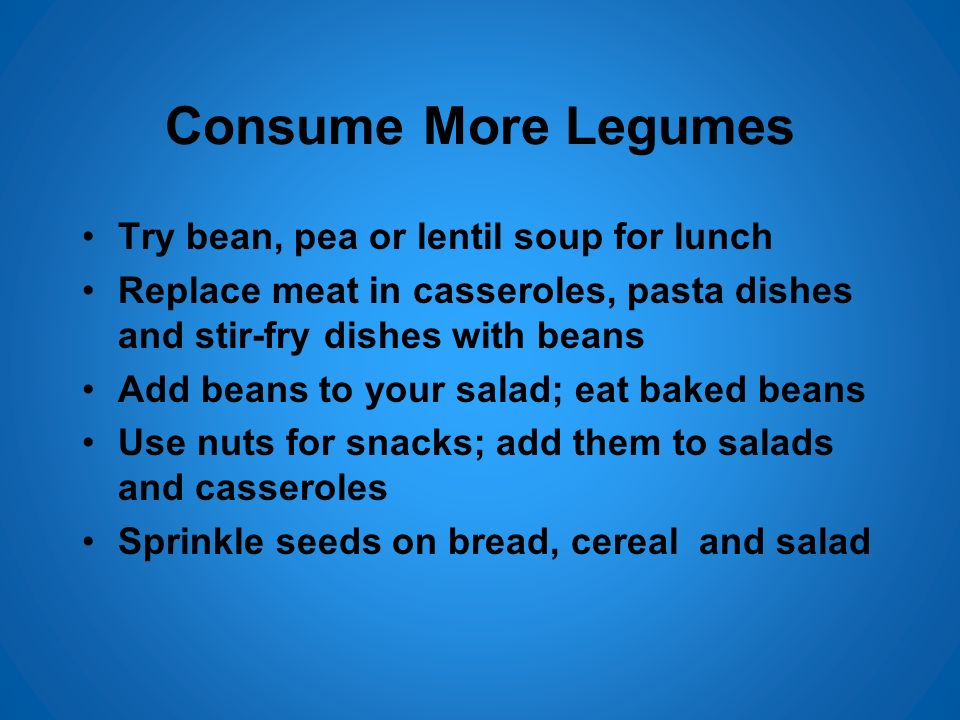 Consume More Legumes Try bean, pea or lentil soup for lunch Replace meat in casseroles, pasta dishes and stir-fry dishes with beans Add beans to your