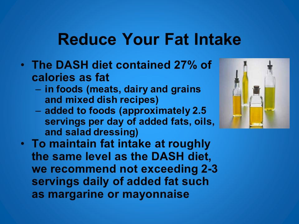 Reduce Your Fat Intake The DASH diet contained 27% of calories as fat –in foods (meats, dairy and grains and mixed dish recipes) –added to foods (appr