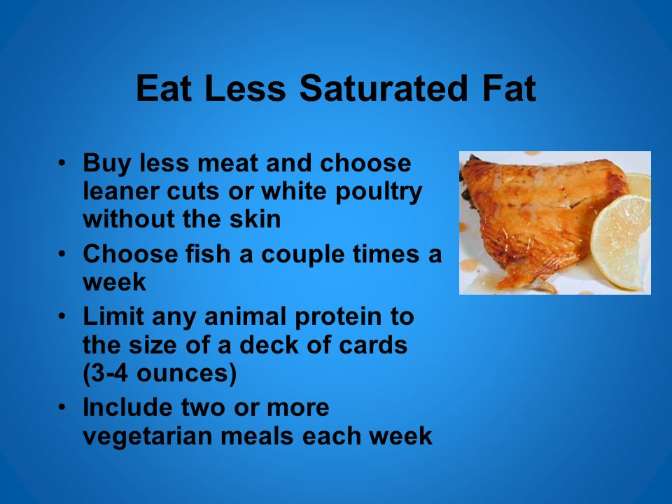 Eat Less Saturated Fat Buy less meat and choose leaner cuts or white poultry without the skin Choose fish a couple times a week Limit any animal prote