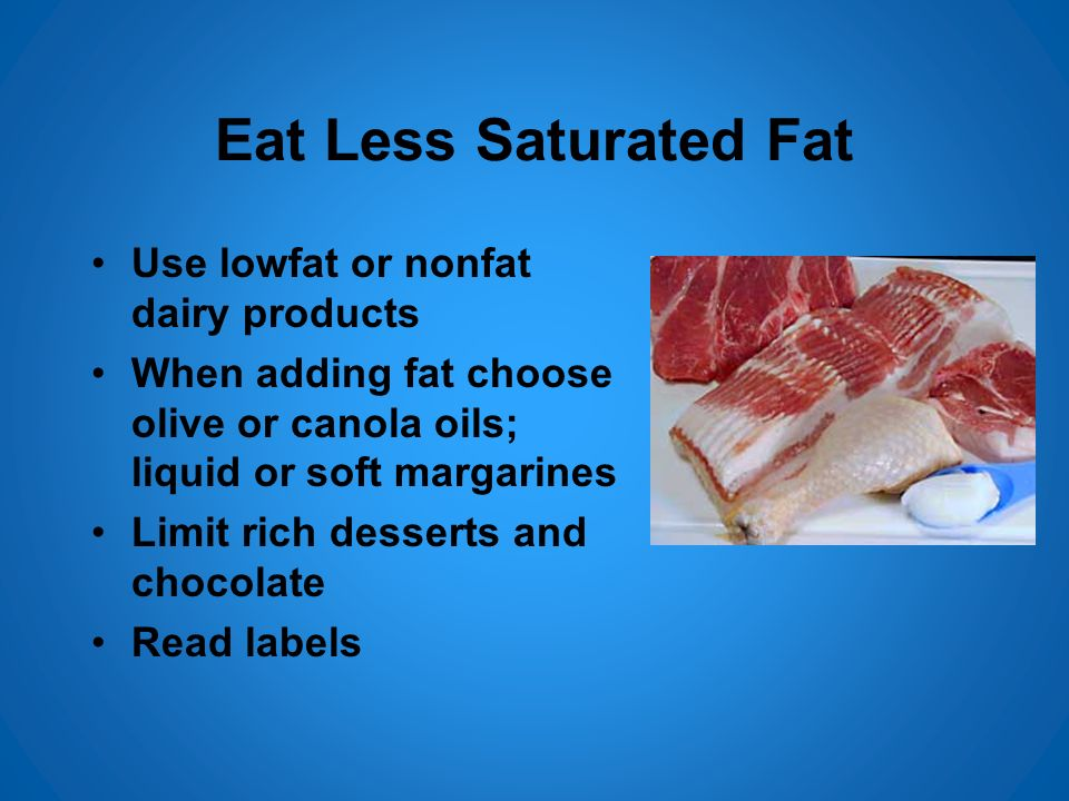 Eat Less Saturated Fat Use lowfat or nonfat dairy products When adding fat choose olive or canola oils; liquid or soft margarines Limit rich desserts