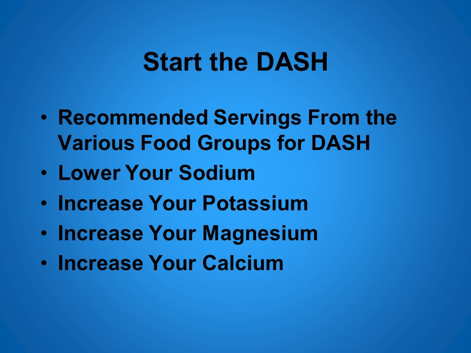 Start the DASH Recommended Servings From the Various Food Groups for DASH Lower Your Sodium Increase Your Potassium Increase Your Magnesium Increase Y