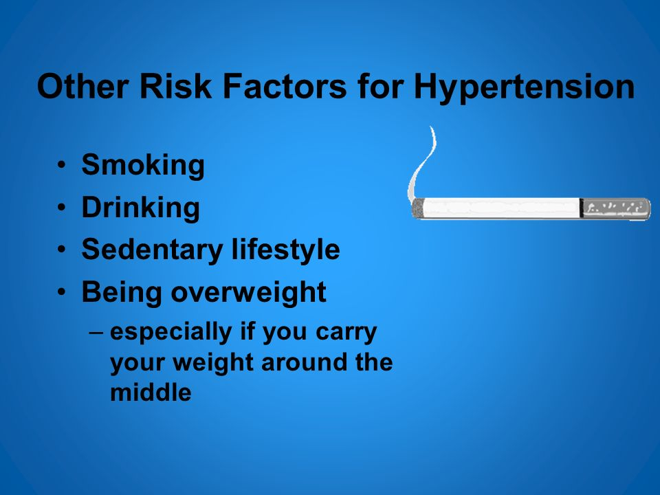 Other Risk Factors for Hypertension Smoking Drinking Sedentary lifestyle Being overweight –especially if you carry your weight around the middle