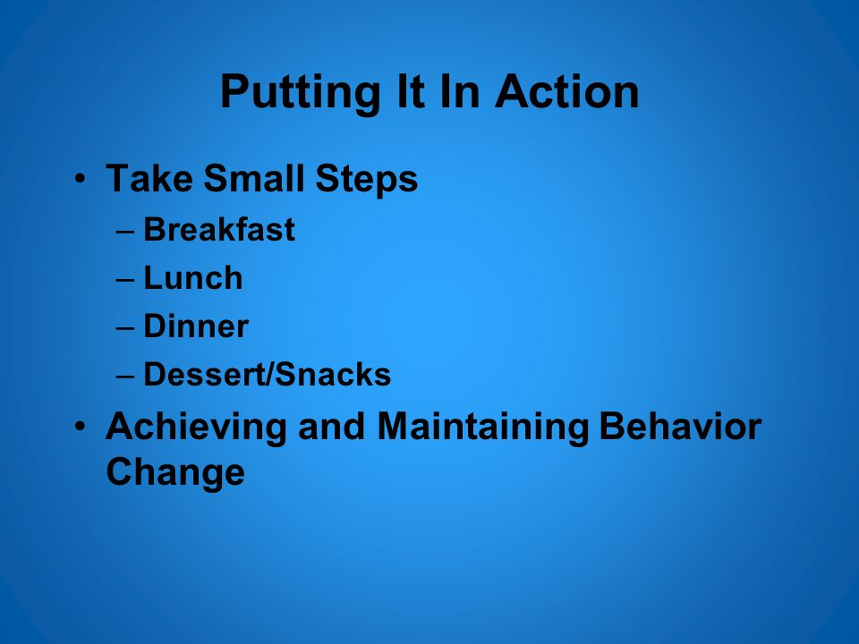 Putting It In Action Take Small Steps –Breakfast –Lunch –Dinner –Dessert/Snacks Achieving and Maintaining Behavior Change