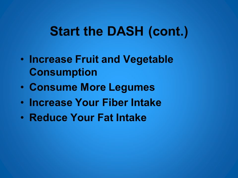 Start the DASH (cont.) Increase Fruit and Vegetable Consumption Consume More Legumes Increase Your Fiber Intake Reduce Your Fat Intake