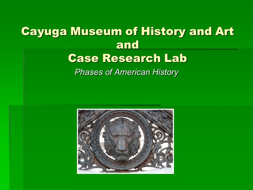 Cayuga Museum of History and Art and Case Research Lab Phases of American History