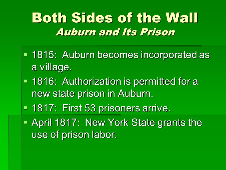 Both Sides of the Wall Auburn and Its Prison 1815: Auburn becomes incorporated as a village. 1815: Auburn becomes incorporated as a village. 1816: Aut