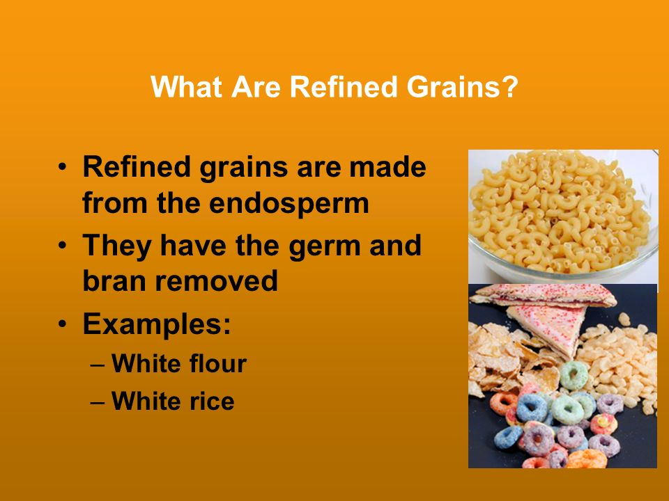 What Are Refined Grains? Refined grains are made from the endosperm They have the germ and bran removed Examples: –White flour –White rice