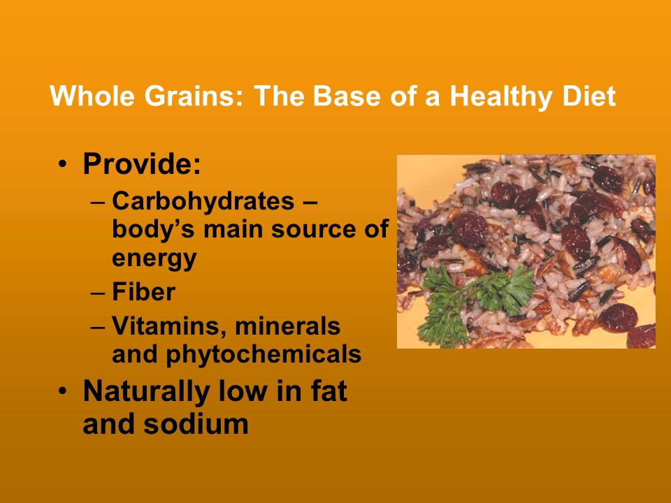 Whole Grains: The Base of a Healthy Diet Provide: –Carbohydrates – bodys main source of energy –Fiber –Vitamins, minerals and phytochemicals Naturally
