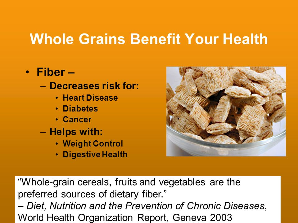 Whole Grains Benefit Your Health Fiber – –Decreases risk for: Heart Disease Diabetes Cancer –Helps with: Weight Control Digestive Health Whole-grain c