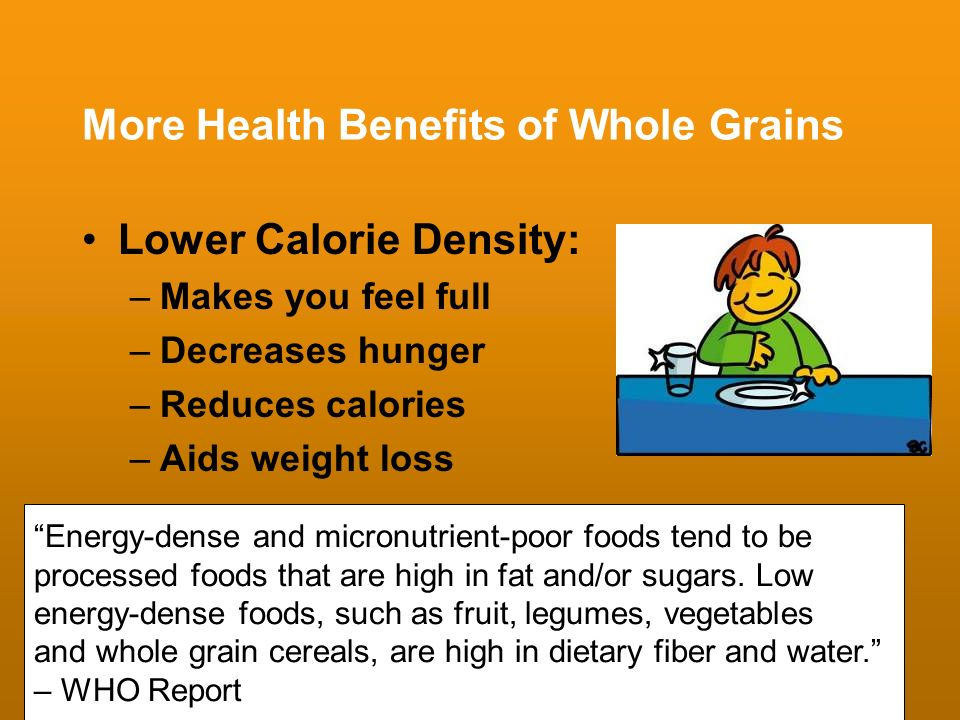 More Health Benefits of Whole Grains Lower Calorie Density: –Makes you feel full –Decreases hunger –Reduces calories –Aids weight loss Energy-dense an