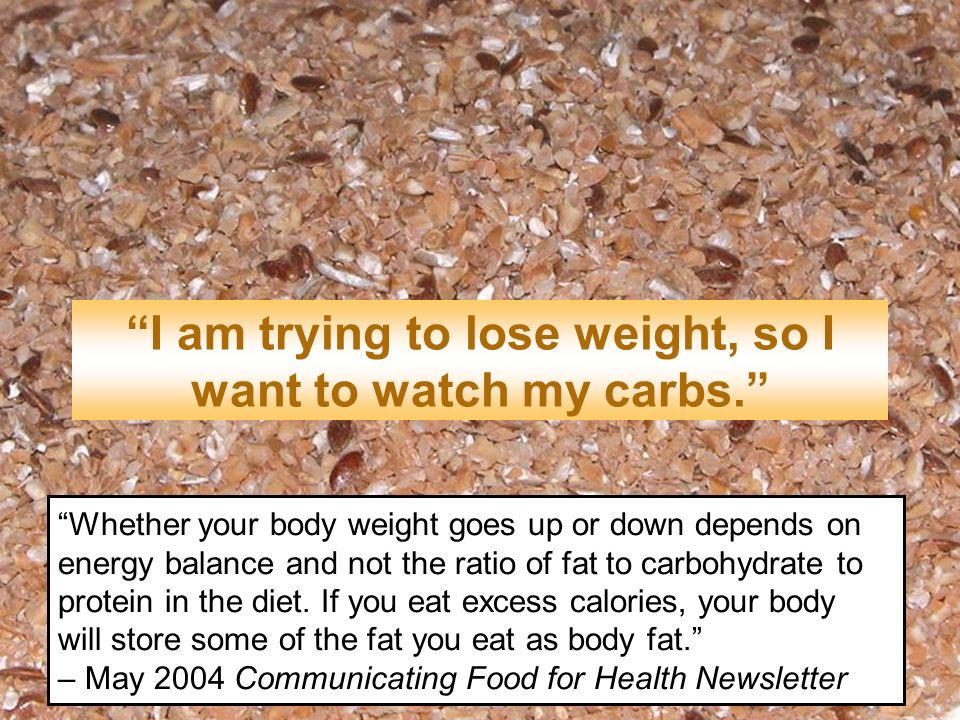 I am trying to lose weight, so I want to watch my carbs. Whether your body weight goes up or down depends on energy balance and not the ratio of fat t