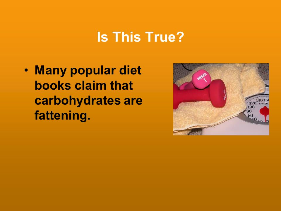 Is This True? Many popular diet books claim that carbohydrates are fattening.