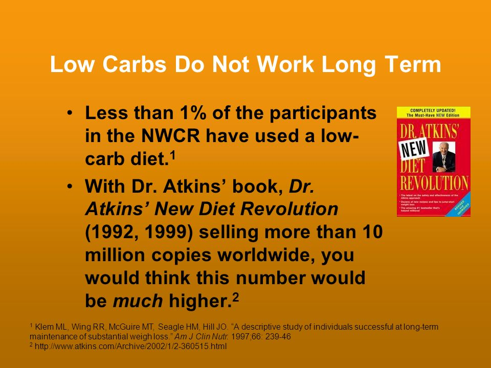 Low Carbs Do Not Work Long Term Less than 1% of the participants in the NWCR have used a low- carb diet. 1 With Dr. Atkins book, Dr. Atkins New Diet R
