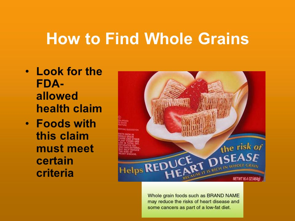 How to Find Whole Grains Look for the FDA- allowed health claim Foods with this claim must meet certain criteria