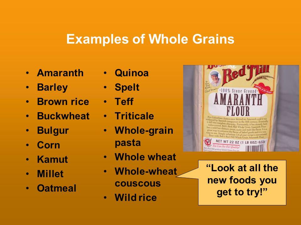 Examples of Whole Grains Amaranth Barley Brown rice Buckwheat Bulgur Corn Kamut Millet Oatmeal Quinoa Spelt Teff Triticale Whole-grain pasta Whole whe