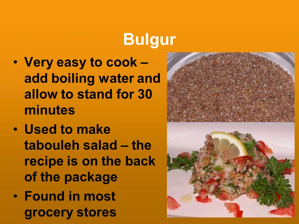 Bulgur Very easy to cook – add boiling water and allow to stand for 30 minutes Used to make tabouleh salad – the recipe is on the back of the package