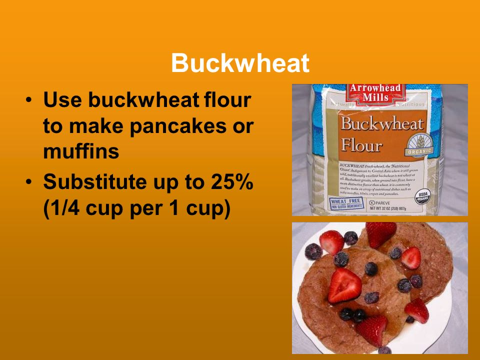 Buckwheat Use buckwheat flour to make pancakes or muffins Substitute up to 25% (1/4 cup per 1 cup)