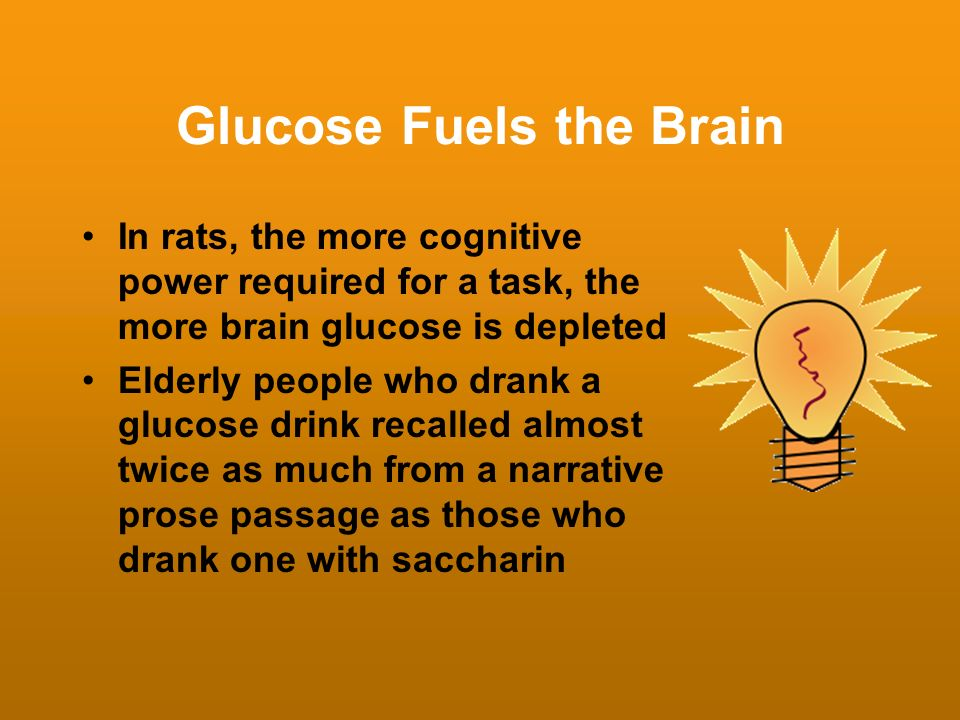Glucose Fuels the Brain In rats, the more cognitive power required for a task, the more brain glucose is depleted Elderly people who drank a glucose d