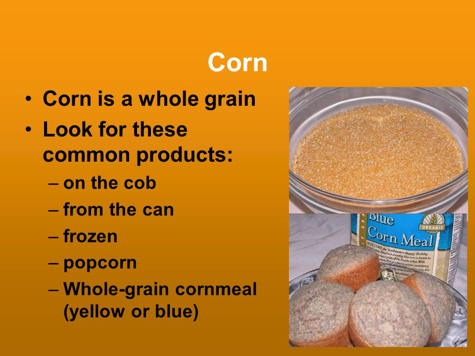 Corn Corn is a whole grain Look for these common products: –on the cob –from the can –frozen –popcorn –Whole-grain cornmeal (yellow or blue)
