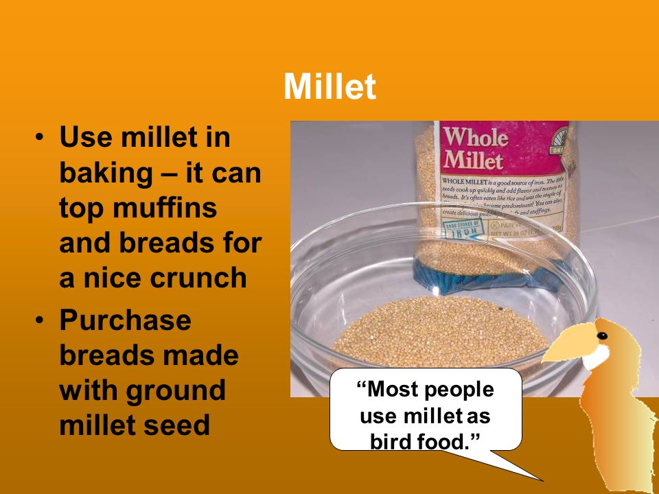 Millet Use millet in baking – it can top muffins and breads for a nice crunch Purchase breads made with ground millet seed Most people use millet as b