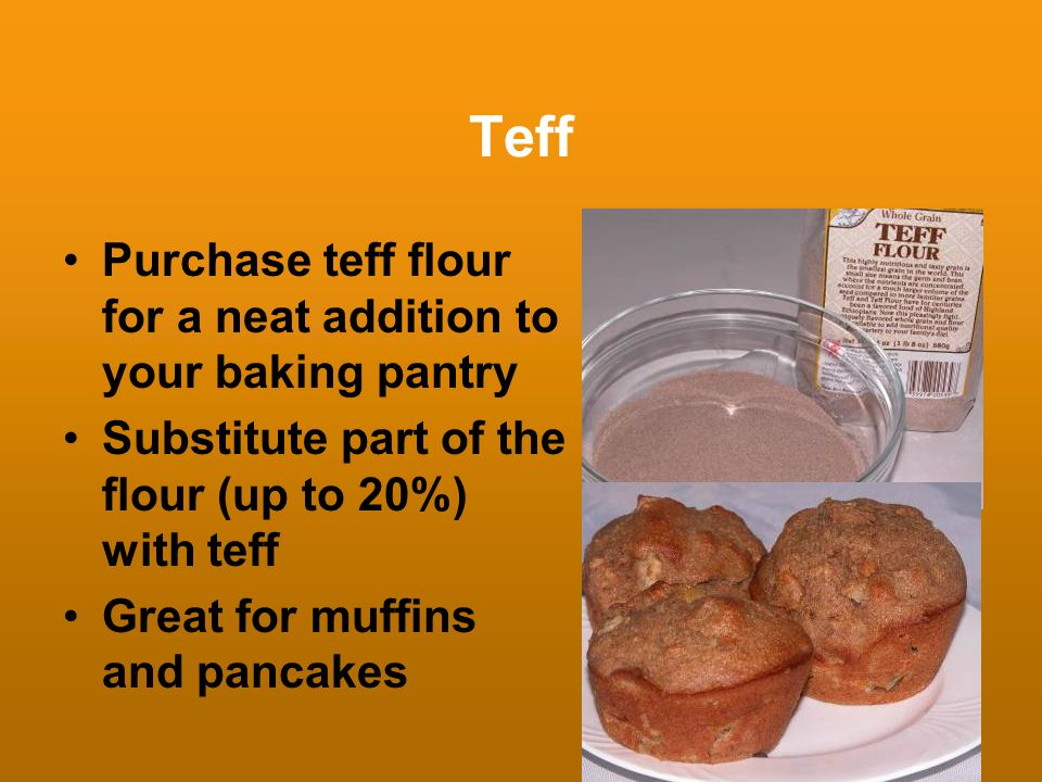 Teff Purchase teff flour for a neat addition to your baking pantry Substitute part of the flour (up to 20%) with teff Great for muffins and pancakes