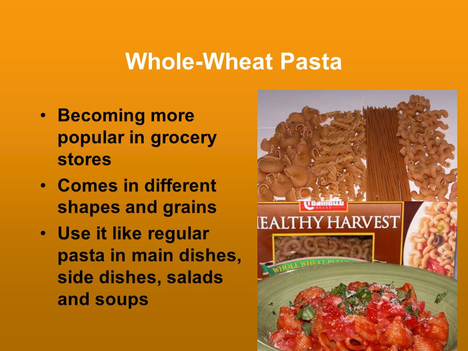 Whole-Wheat Pasta Becoming more popular in grocery stores Comes in different shapes and grains Use it like regular pasta in main dishes, side dishes,