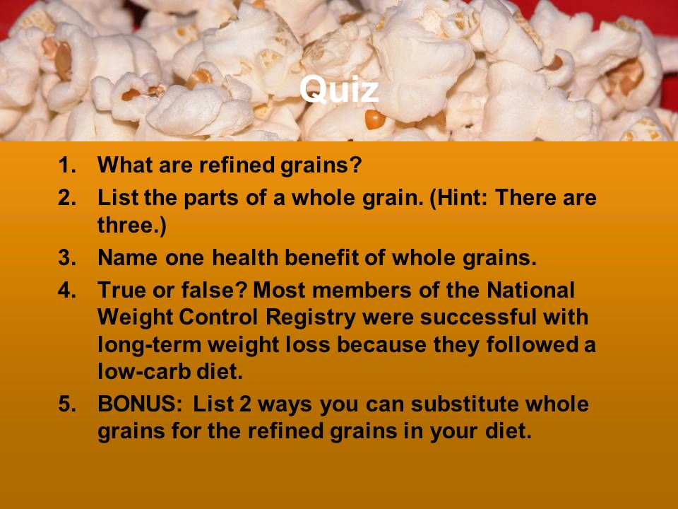 Quiz 1.What are refined grains? 2.List the parts of a whole grain. (Hint: There are three.) 3.Name one health benefit of whole grains. 4.True or false