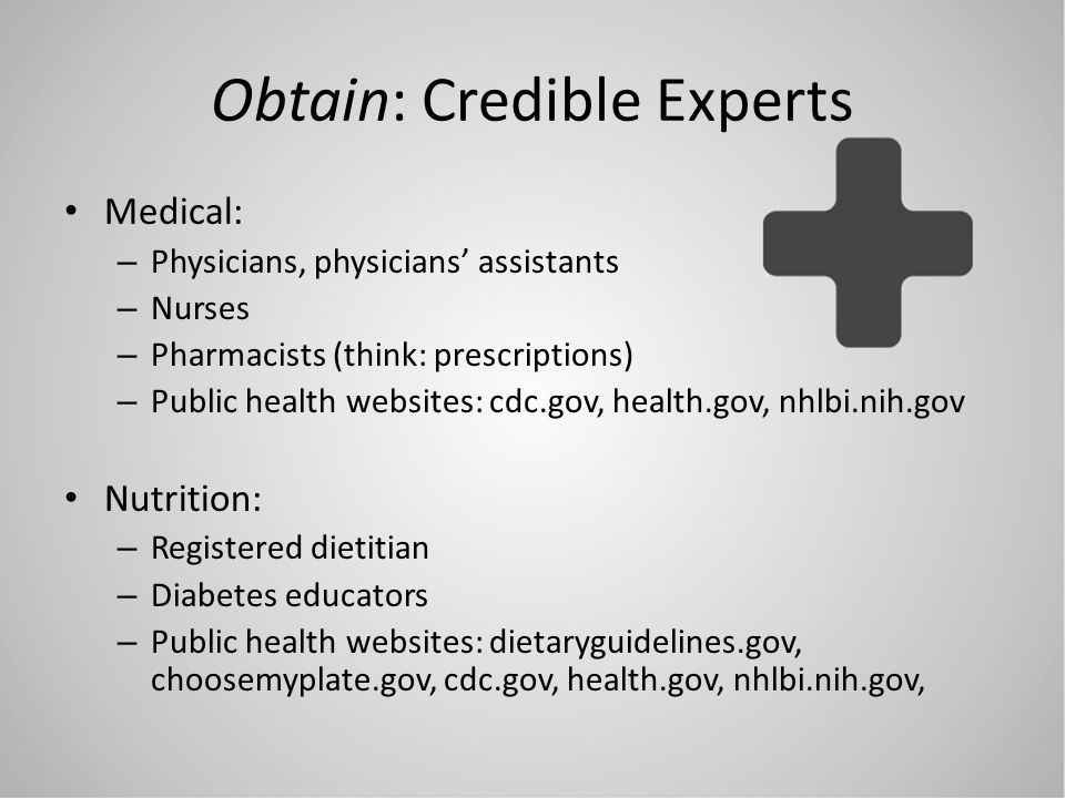 Obtain: Credible Experts Medical: – Physicians, physicians assistants – Nurses – Pharmacists (think: prescriptions) – Public health websites: cdc.gov,