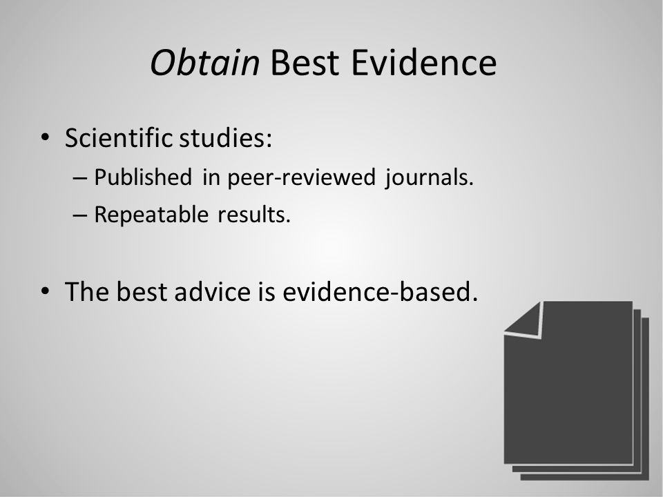 Obtain Best Evidence Scientific studies: – Published in peer-reviewed journals.