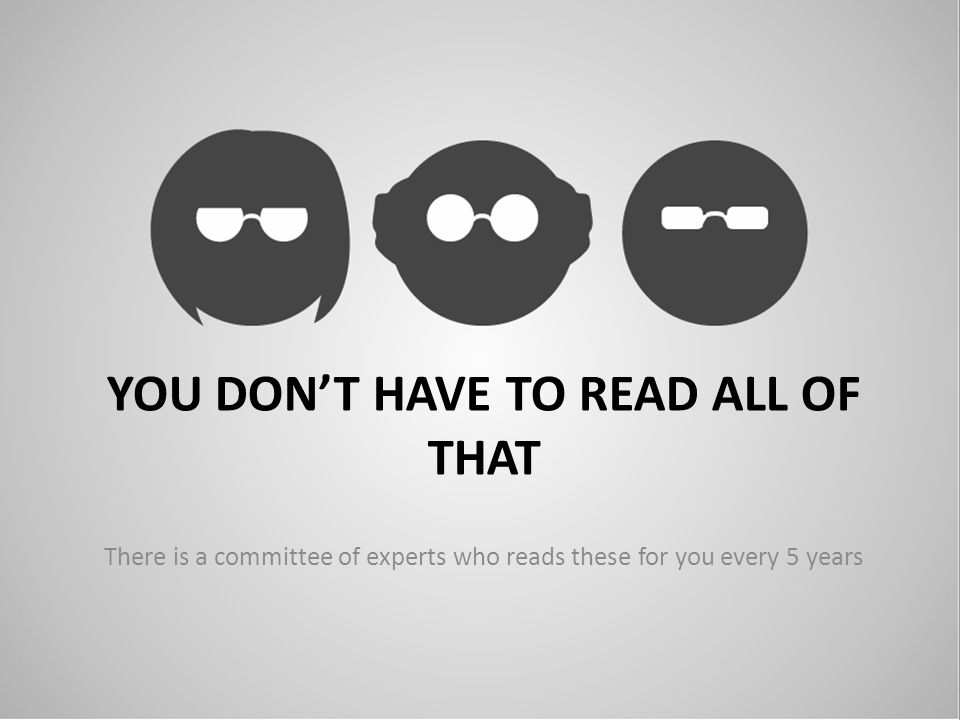 YOU DONT HAVE TO READ ALL OF THAT There is a committee of experts who reads these for you every 5 years