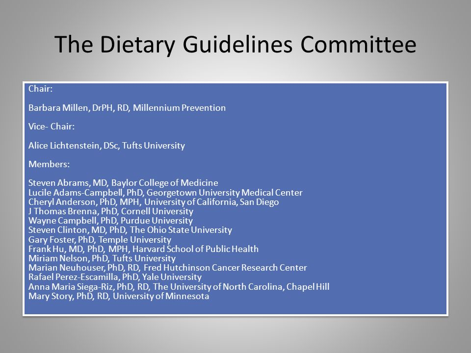 The Dietary Guidelines Committee Chair: Barbara Millen, DrPH, RD, Millennium Prevention Vice- Chair: Alice Lichtenstein, DSc, Tufts University Members