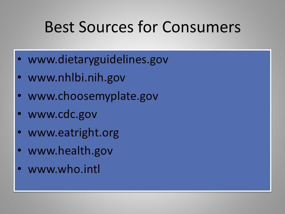 Best Sources for Consumers www.dietaryguidelines.gov www.nhlbi.nih.gov www.choosemyplate.gov www.cdc.gov www.eatright.org www.health.gov www.who.intl