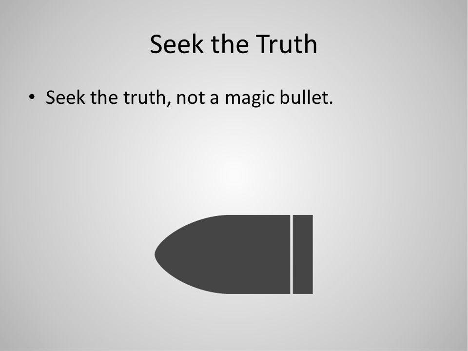 Seek the Truth Seek the truth, not a magic bullet.