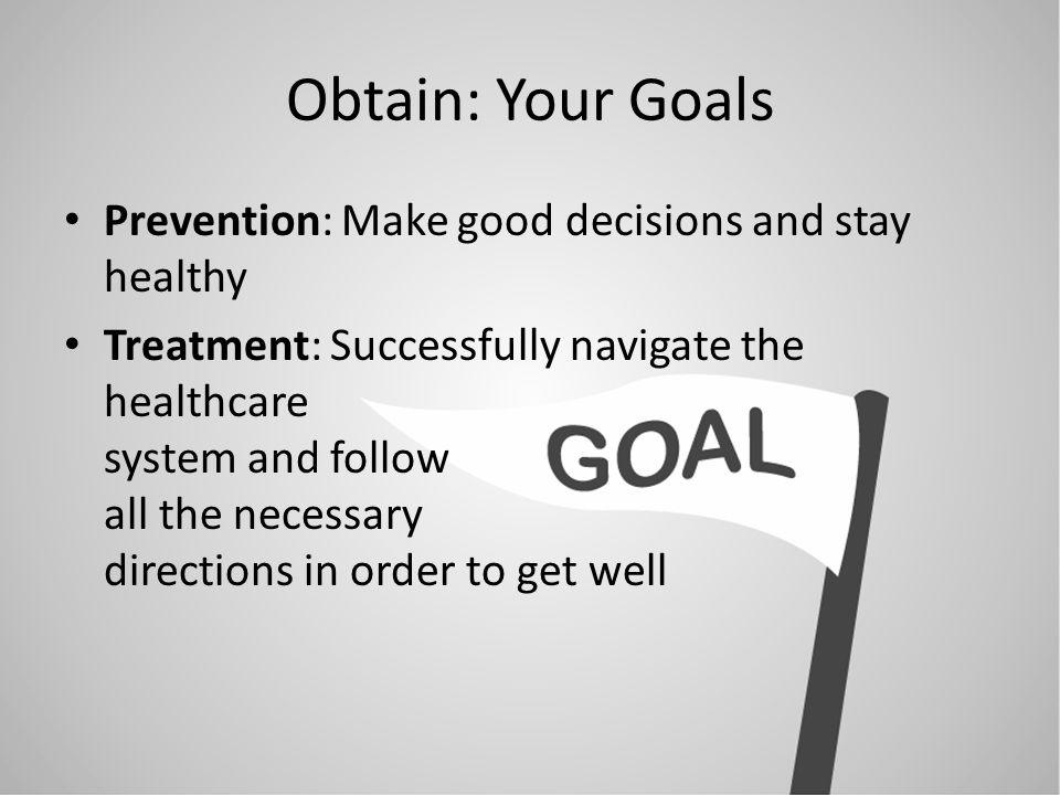 Obtain: Your Goals Prevention: Make good decisions and stay healthy Treatment: Successfully navigate the healthcare system and follow all the necessary directions in order to get well