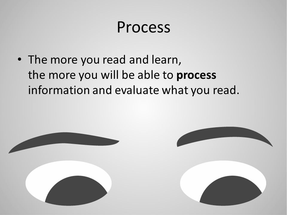 Process The more you read and learn, the more you will be able to process information and evaluate what you read.