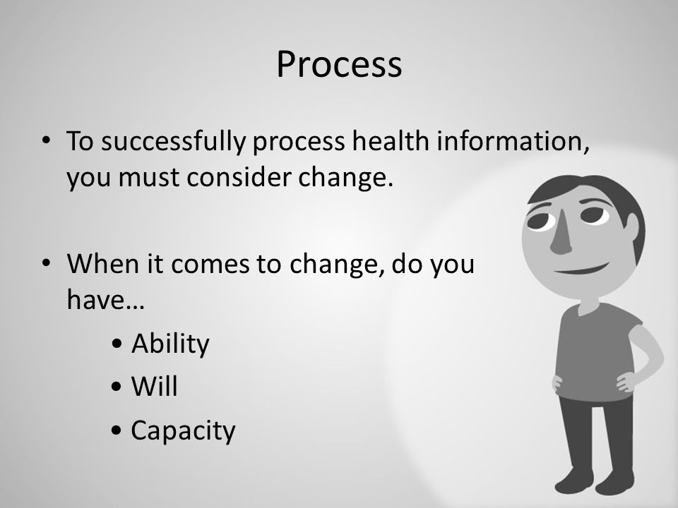 Process To successfully process health information, you must consider change. When it comes to change, do you have… Ability Will Capacity