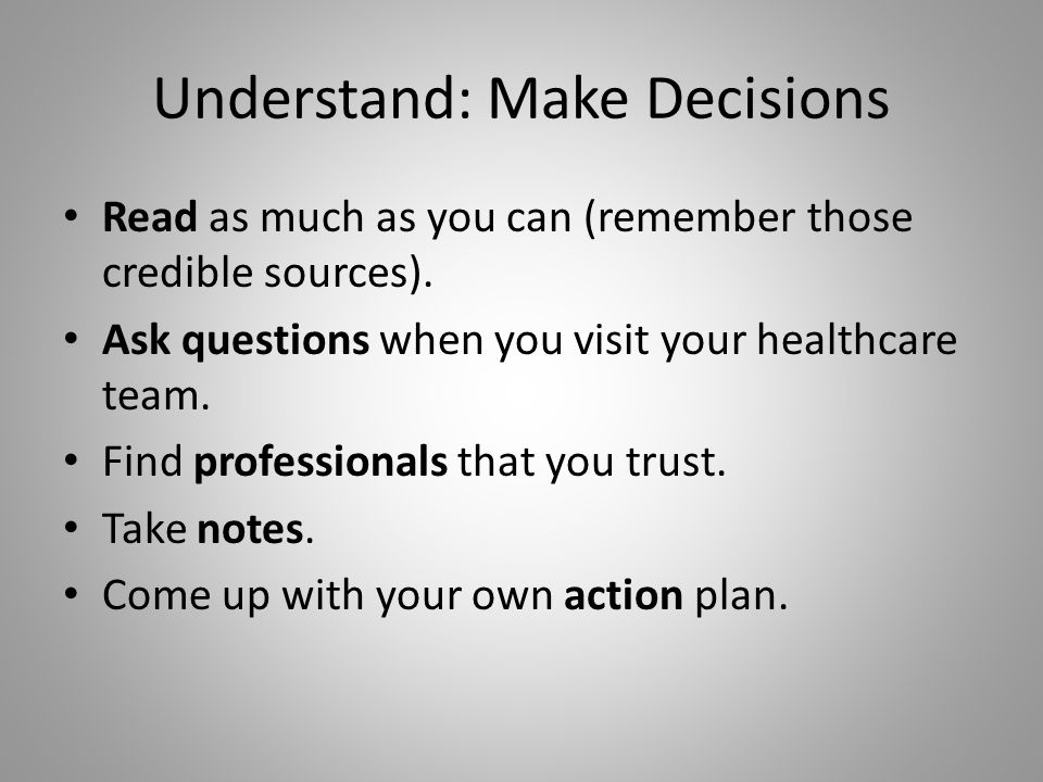 Understand: Make Decisions Read as much as you can (remember those credible sources). Ask questions when you visit your healthcare team. Find professi