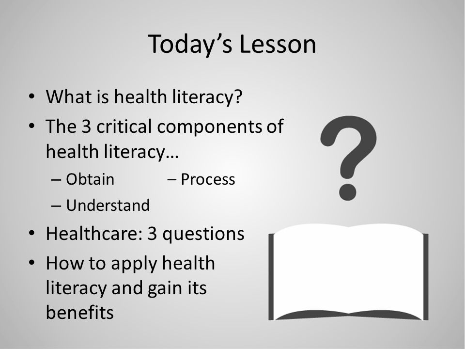 Todays Lesson What is health literacy? The 3 critical components of health literacy… – Obtain – Process – Understand Healthcare: 3 questions How to ap