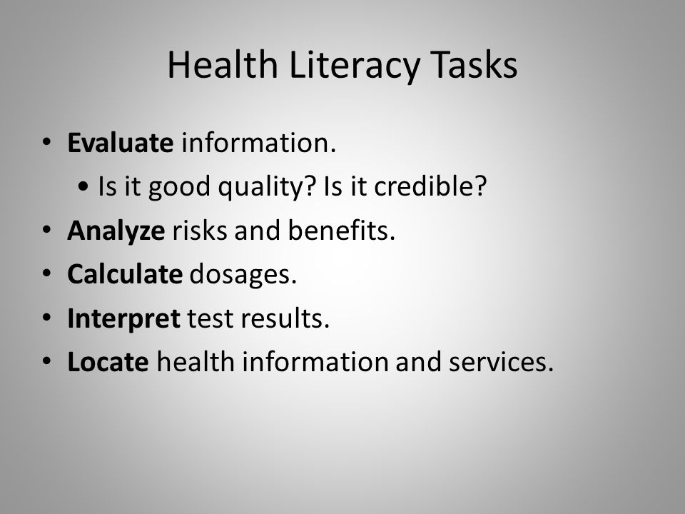 Health Literacy Tasks Evaluate information. Is it good quality? Is it credible? Analyze risks and benefits. Calculate dosages. Interpret test results.