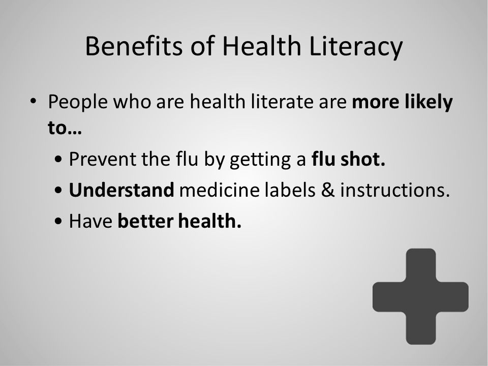 Benefits of Health Literacy People who are health literate are more likely to… Prevent the flu by getting a flu shot. Understand medicine labels & ins